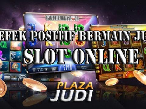 Efek Positif Dalam Bermain Judi Slot Online